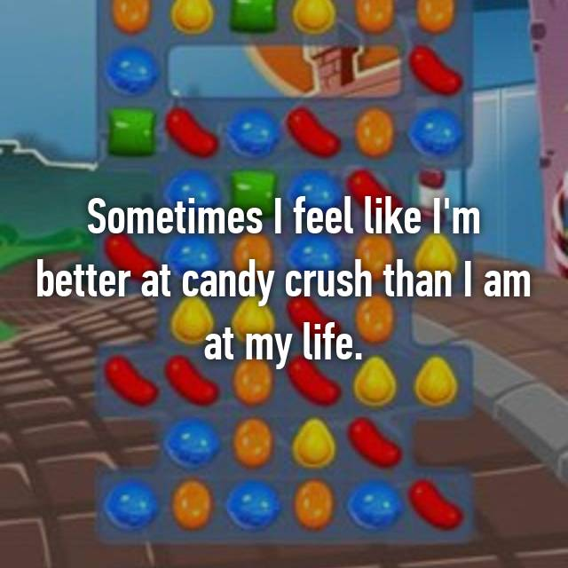 Sometimes I feel like I'm better at candy crush than I am at my life.