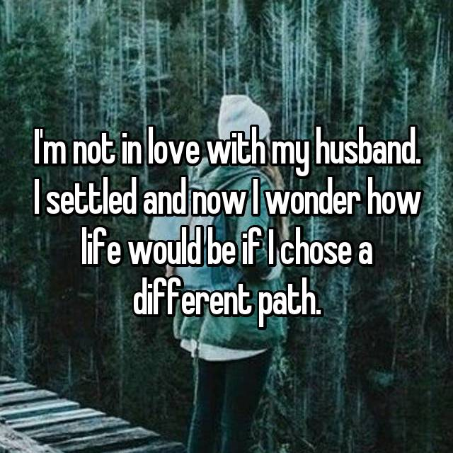 I'm not in love with my husband. I settled and now I wonder how life would be if I chose a different path.