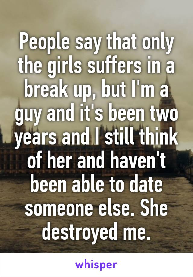 People say that only the girls suffers in a break up, but I'm a guy and it's been two years and I still think of her and haven't been able to date someone else. She destroyed me.