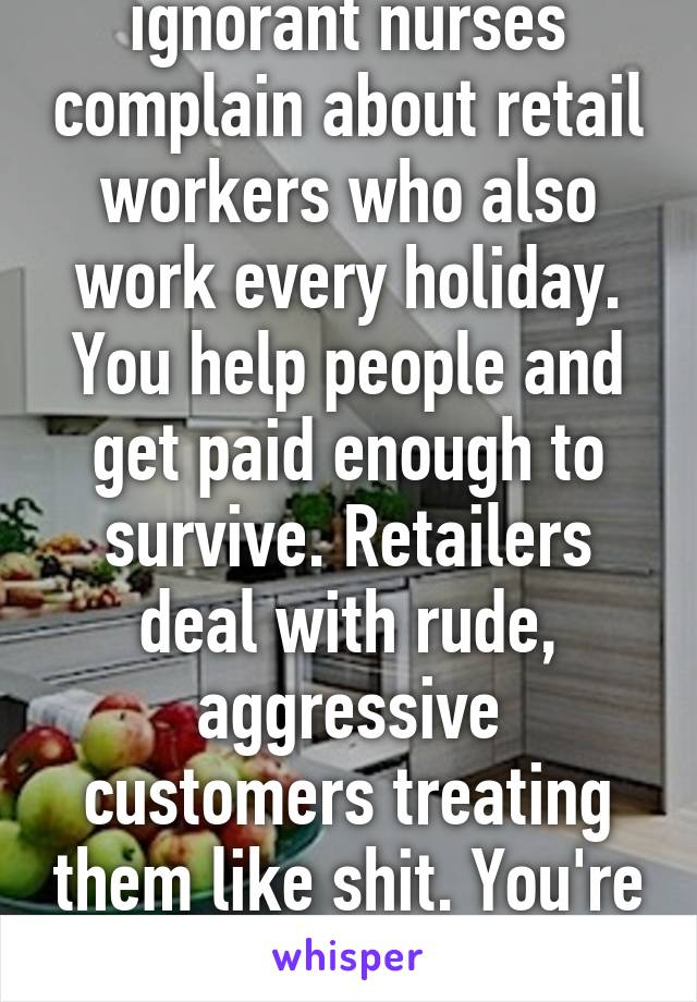 ef325b83a12c5 I hate it when ignorant nurses complain about retail workers who also work  every holiday.