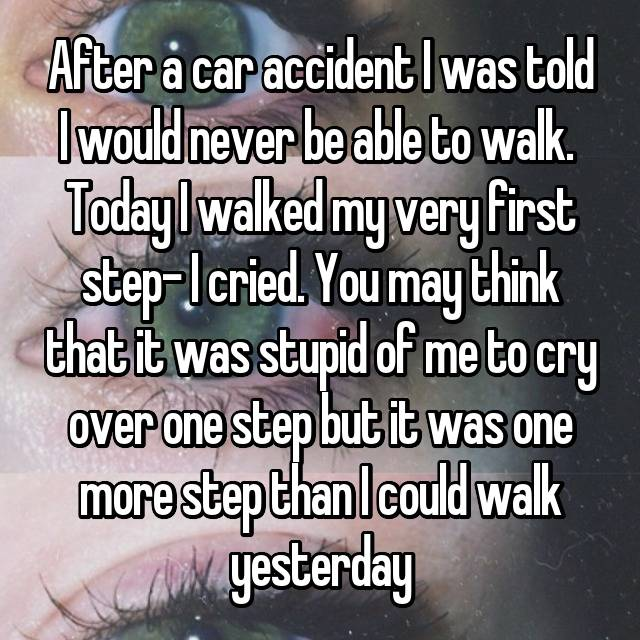 After a car accident I was told I would never be able to walk.  Today I walked my very first step- I cried. You may think that it was stupid of me to cry over one step but it was one more step than I could walk yesterday 😊
