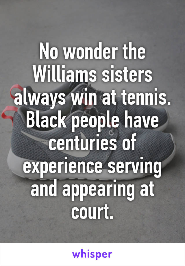 No wonder the Williams sisters always win at tennis. Black people have centuries of experience serving and appearing at court.