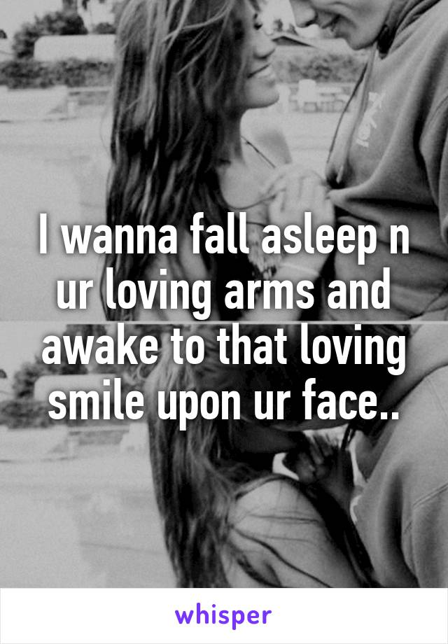 I wanna fall asleep n ur loving arms and awake to that loving smile upon ur face..