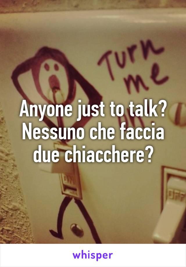 Anyone just to talk? Nessuno che faccia due chiacchere?