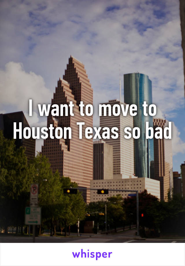 I want to move to Houston Texas so bad