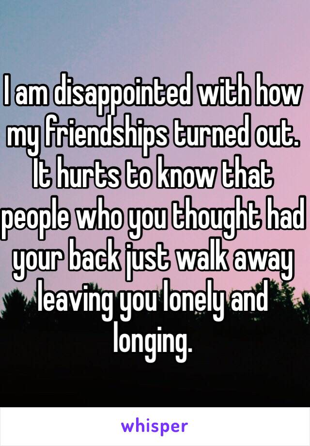 I am disappointed with how my friendships turned out. It hurts to know that people who you thought had your back just walk away leaving you lonely and longing.