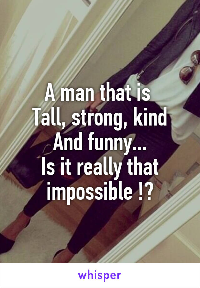 A man that is  Tall, strong, kind And funny... Is it really that impossible !?