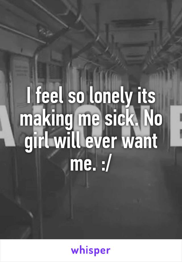 I feel so lonely its making me sick. No girl will ever want me. :/