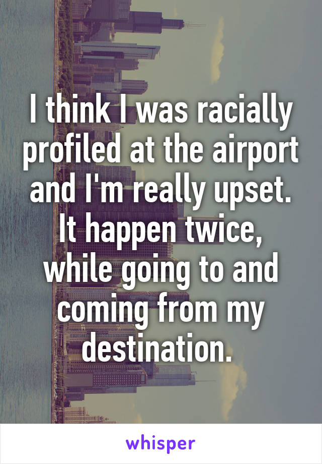I think I was racially profiled at the airport and I'm really upset. It happen twice, while going to and coming from my destination.