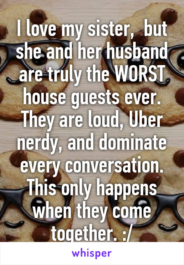I love my sister,  but she and her husband are truly the WORST house guests ever. They are loud, Uber nerdy, and dominate every conversation. This only happens when they come together. :/