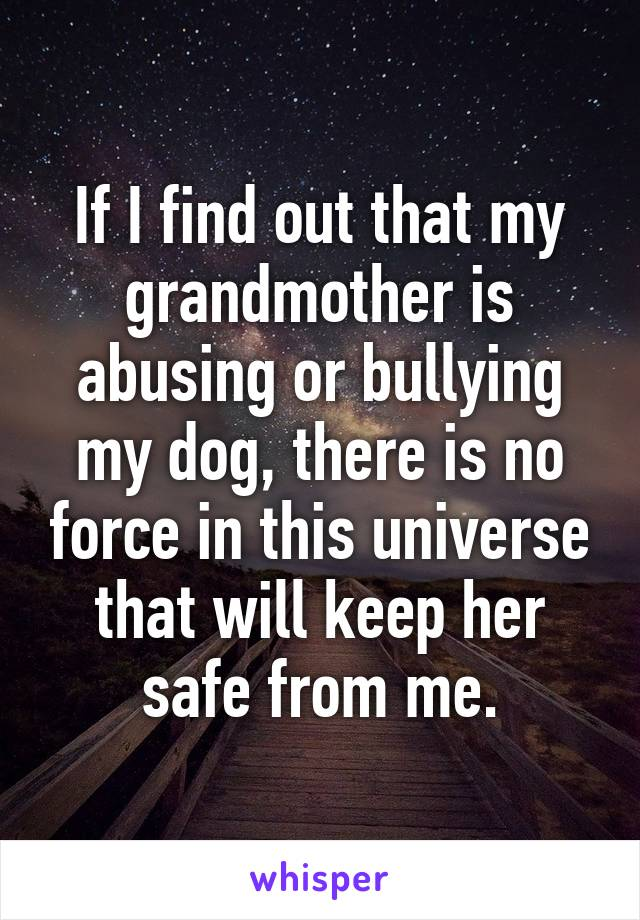 If I find out that my grandmother is abusing or bullying my dog, there is no force in this universe that will keep her safe from me.