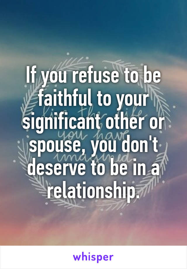 If you refuse to be faithful to your significant other or spouse, you don't deserve to be in a relationship.