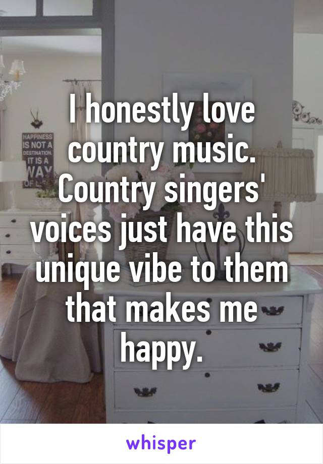 I honestly love country music. Country singers' voices just have this unique vibe to them that makes me happy.