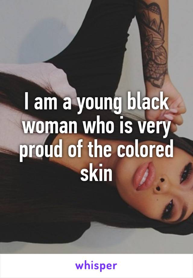 I am a young black woman who is very proud of the colored skin