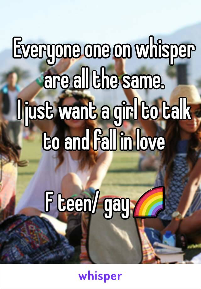 Everyone one on whisper are all the same.  I just want a girl to talk to and fall in love   F teen/ gay 🌈