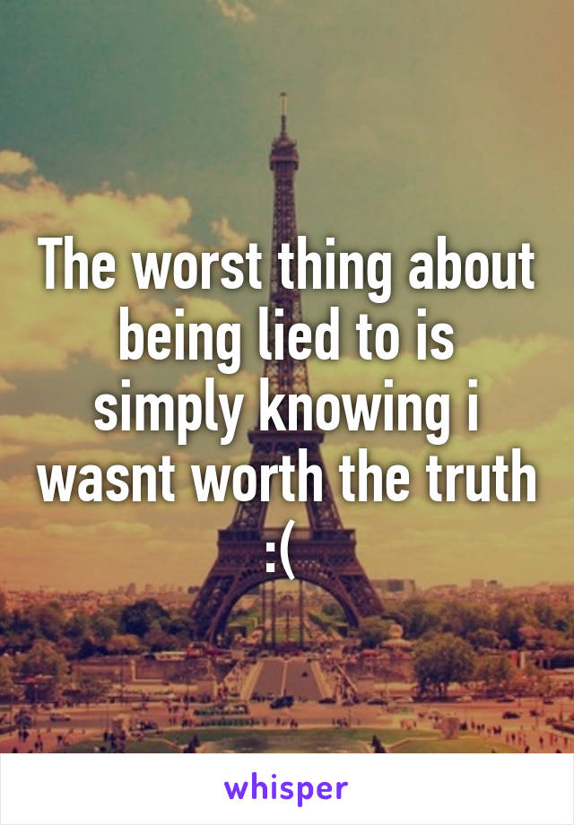 The worst thing about being lied to is simply knowing i wasnt worth the truth :(