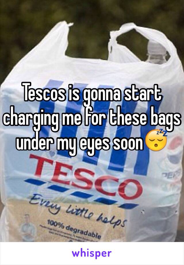 Tescos is gonna start charging me for these bags under my eyes soon😴