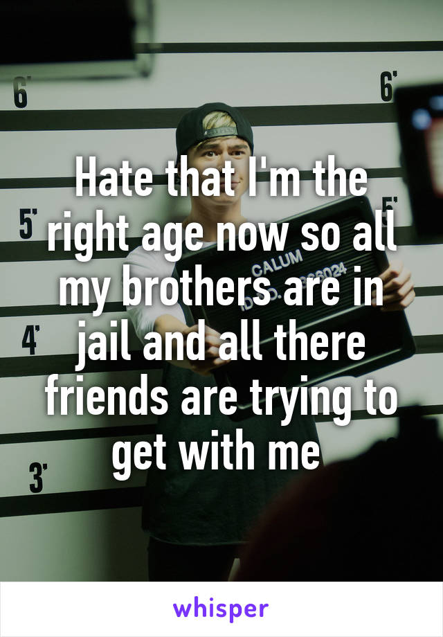Hate that I'm the right age now so all my brothers are in jail and all there friends are trying to get with me