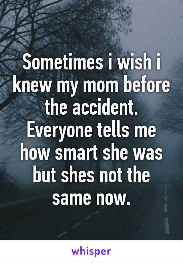 Sometimes i wish i knew my mom before the accident. Everyone tells me how smart she was but shes not the same now.