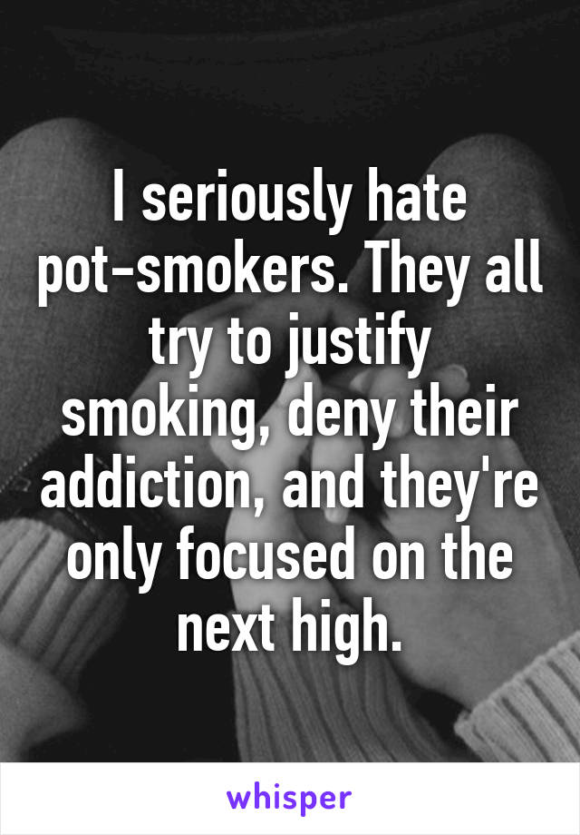 I seriously hate pot-smokers. They all try to justify smoking, deny their addiction, and they're only focused on the next high.