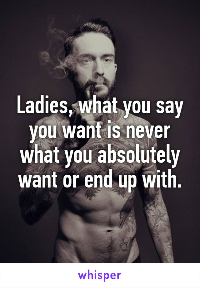 Ladies, what you say you want is never what you absolutely want or end up with.