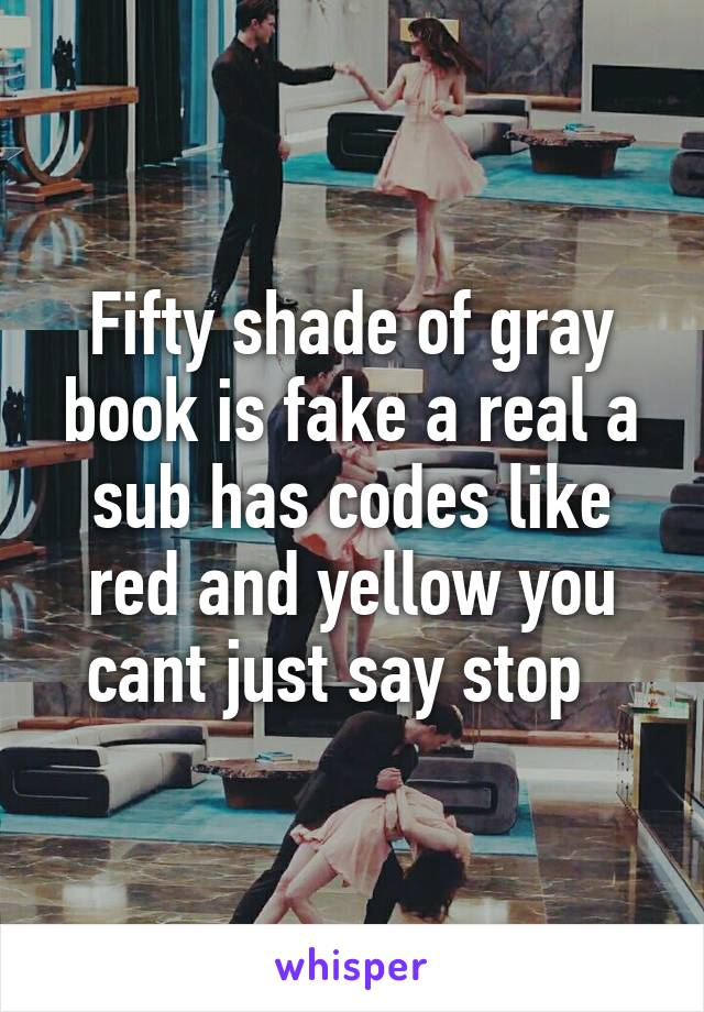Fifty shade of gray book is fake a real a sub has codes like red and yellow you cant just say stop