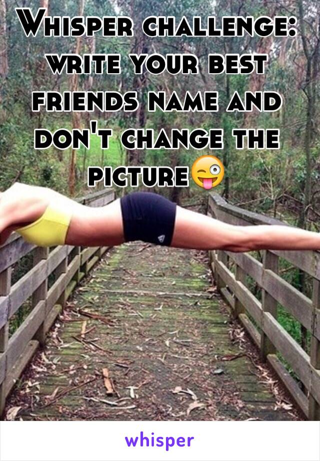 Whisper challenge: write your best friends name and don't change the picture😜