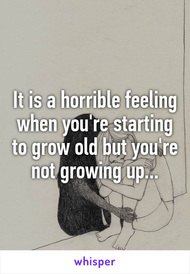 It is a horrible feeling when you're starting to grow old but you're not growing up...