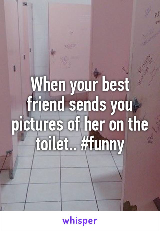 When your best friend sends you pictures of her on the toilet.. #funny