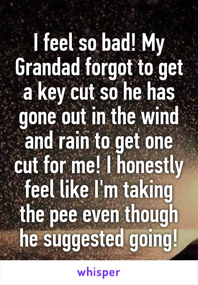 I feel so bad! My Grandad forgot to get a key cut so he has gone out in the wind and rain to get one cut for me! I honestly feel like I'm taking the pee even though he suggested going!