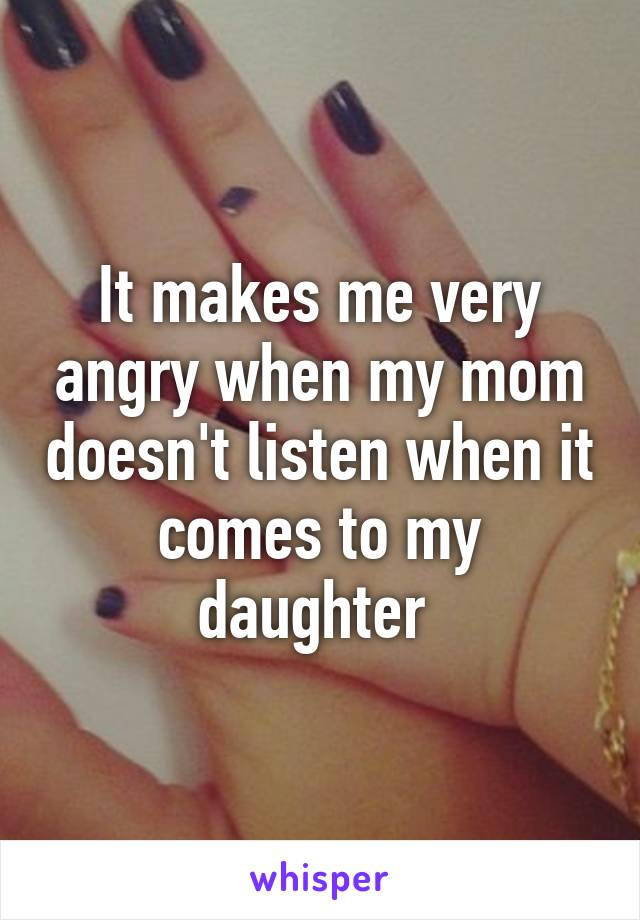 It makes me very angry when my mom doesn't listen when it comes to my daughter