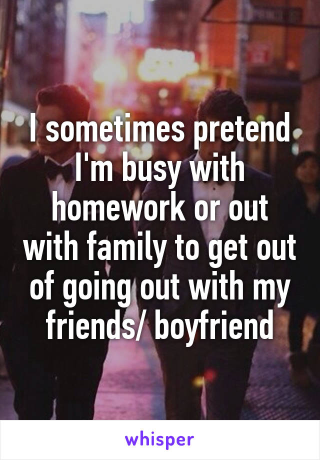 I sometimes pretend I'm busy with homework or out with family to get out of going out with my friends/ boyfriend