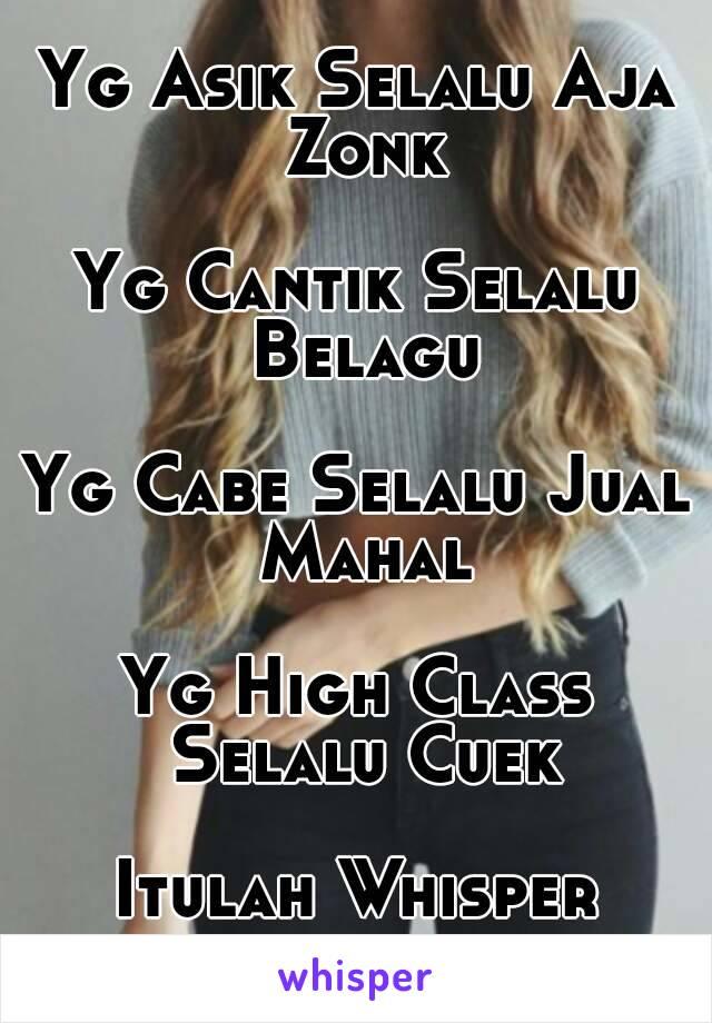 Yg Asik Selalu Aja Zonk  Yg Cantik Selalu Belagu  Yg Cabe Selalu Jual Mahal  Yg High Class Selalu Cuek  Itulah Whisper