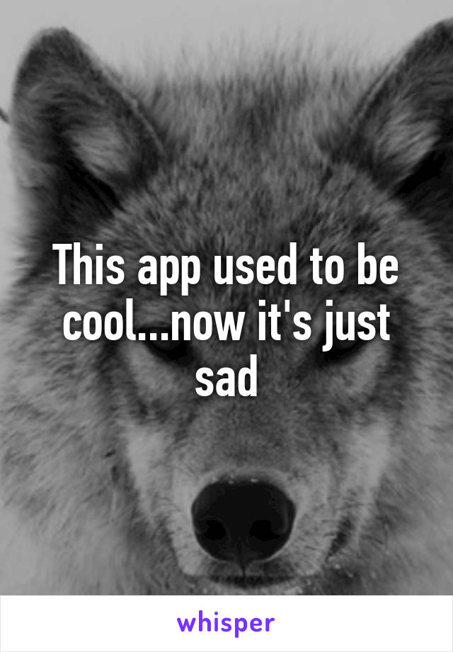 This app used to be cool...now it's just sad