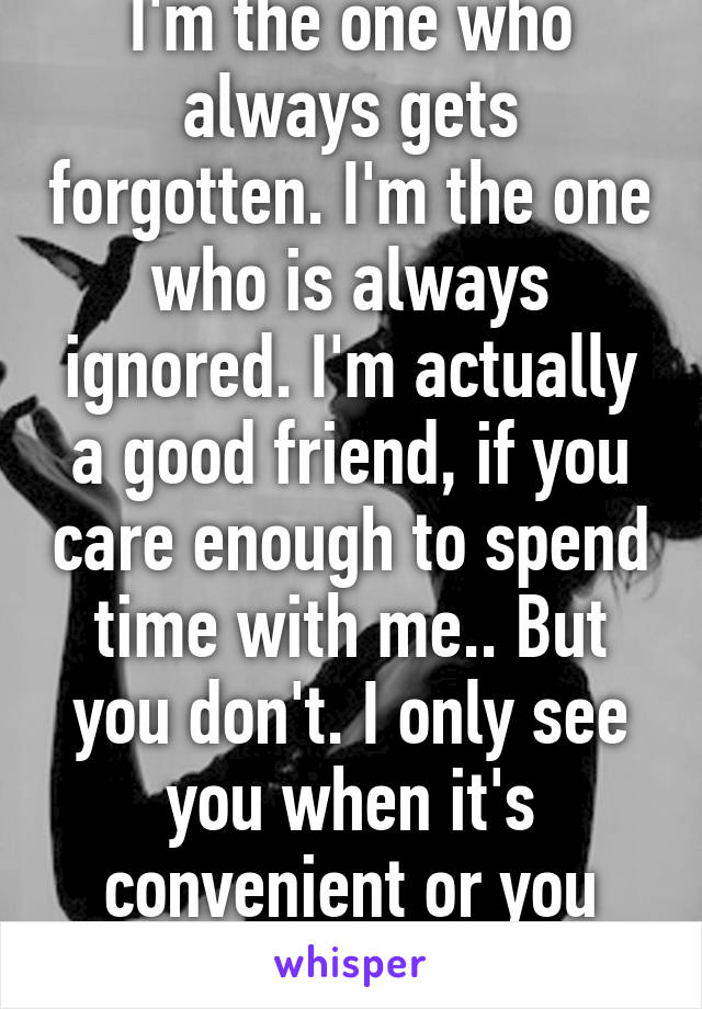 I'm the one who always gets forgotten. I'm the one who is always ignored. I'm actually a good friend, if you care enough to spend time with me.. But you don't. I only see you when it's convenient or you want something.