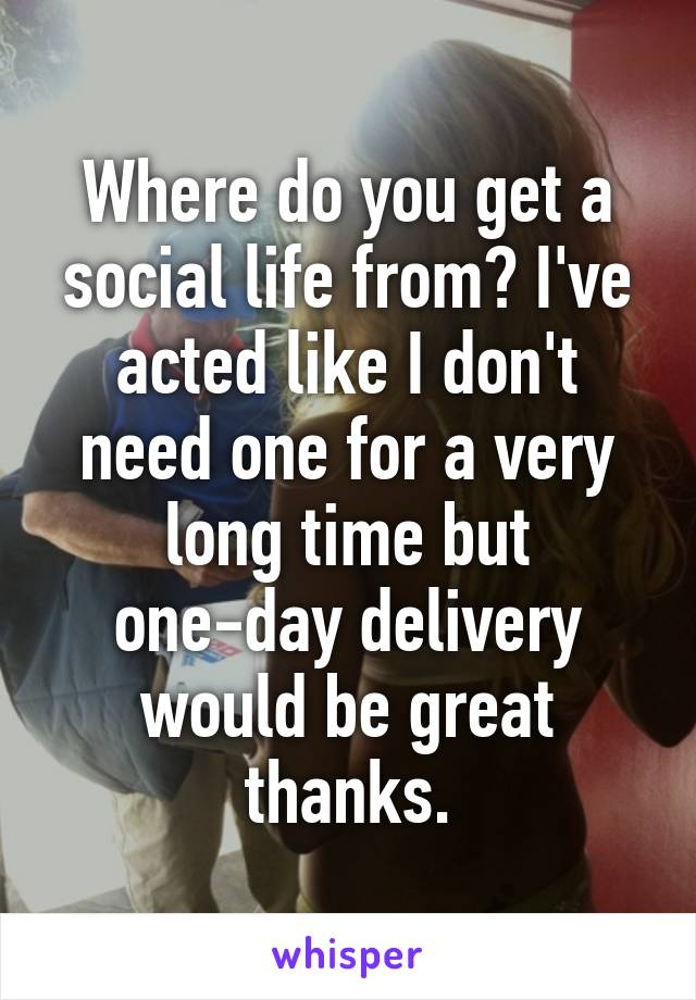 Where do you get a social life from? I've acted like I don't need one for a very long time but one-day delivery would be great thanks.