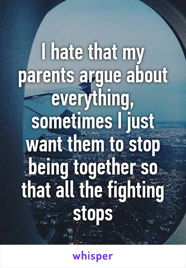 I hate that my parents argue about everything, sometimes I just want them to stop being together so that all the fighting stops