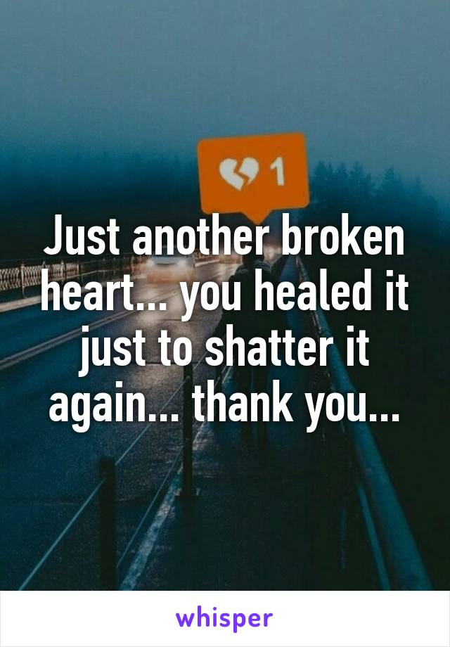 Just another broken heart... you healed it just to shatter it again... thank you...