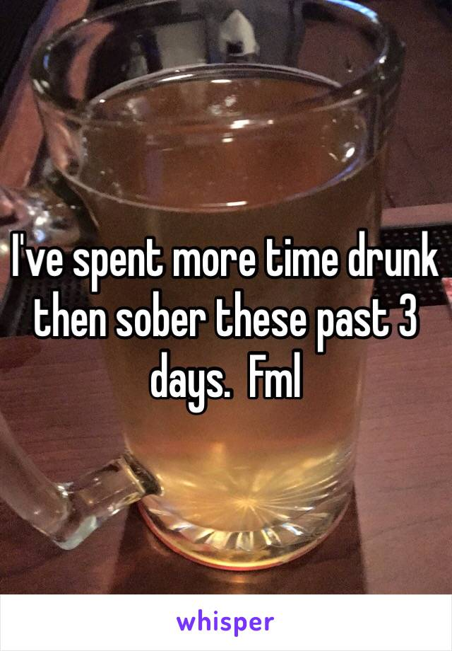 I've spent more time drunk then sober these past 3 days.  Fml