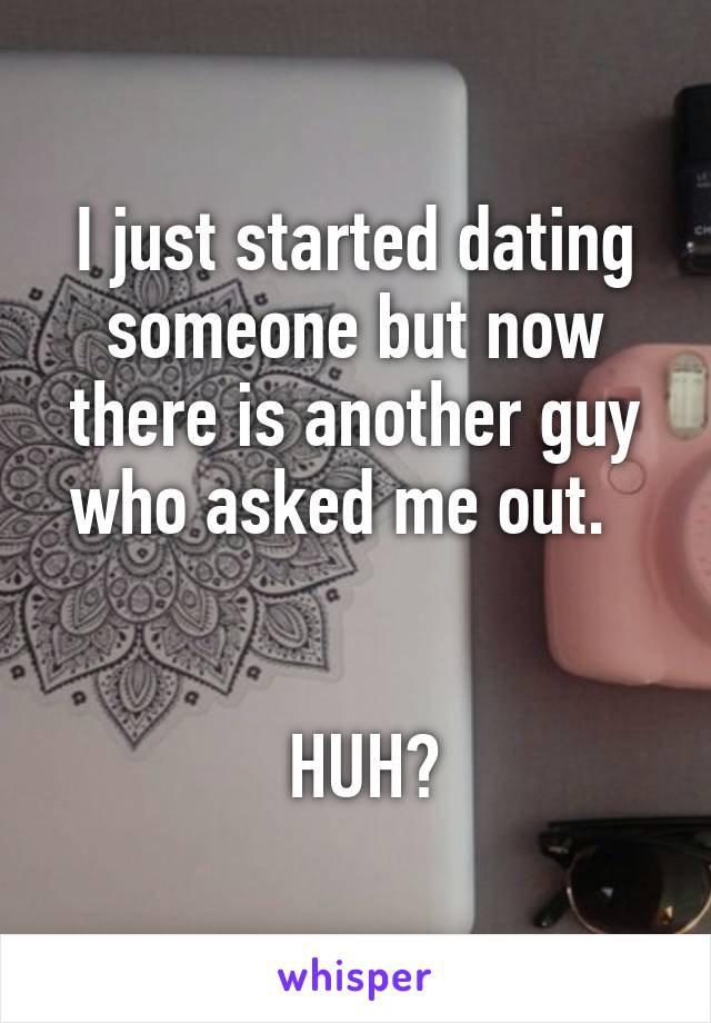 I just started dating someone but now there is another guy who asked me out.      HUH?