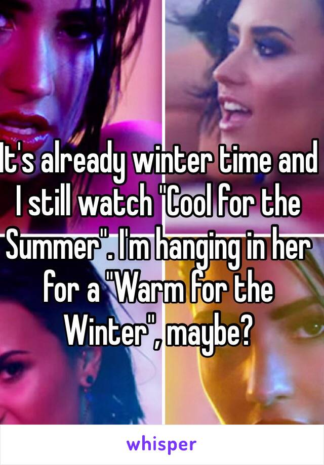 """It's already winter time and I still watch """"Cool for the Summer"""". I'm hanging in her for a """"Warm for the Winter"""", maybe?"""