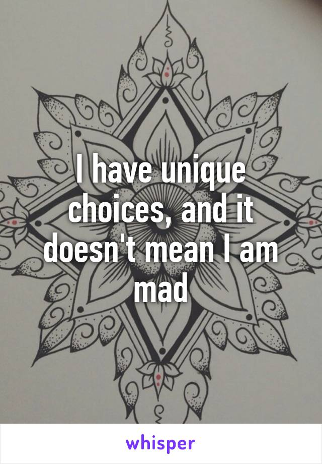I have unique choices, and it doesn't mean I am mad