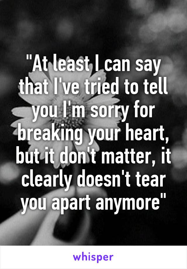 """""""At least I can say that I've tried to tell you I'm sorry for breaking your heart, but it don't matter, it clearly doesn't tear you apart anymore"""""""