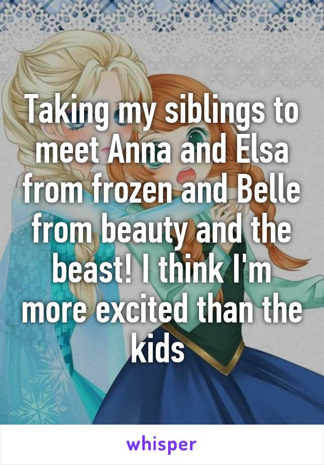 Taking my siblings to meet Anna and Elsa from frozen and Belle from beauty and the beast! I think I'm more excited than the kids