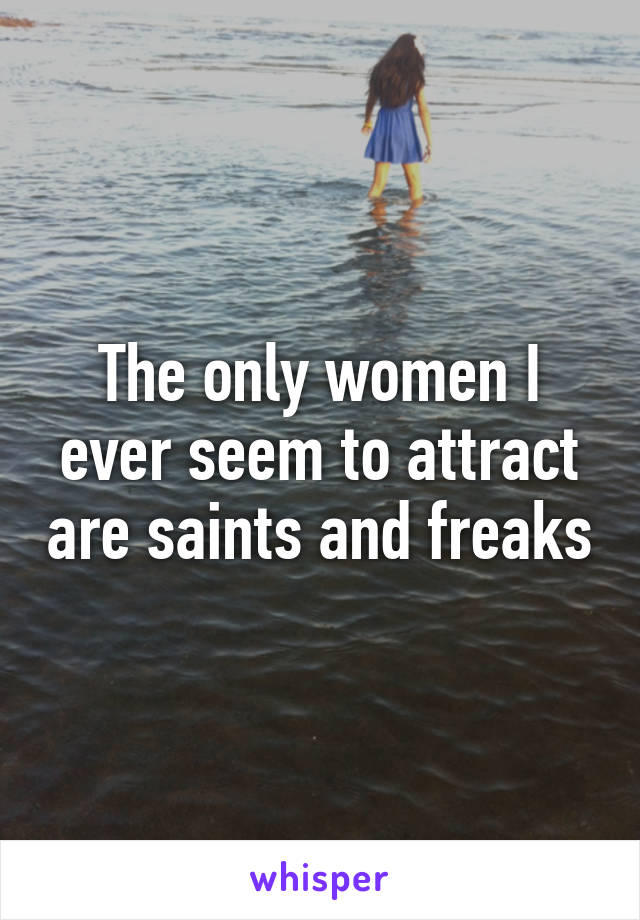 The only women I ever seem to attract are saints and freaks