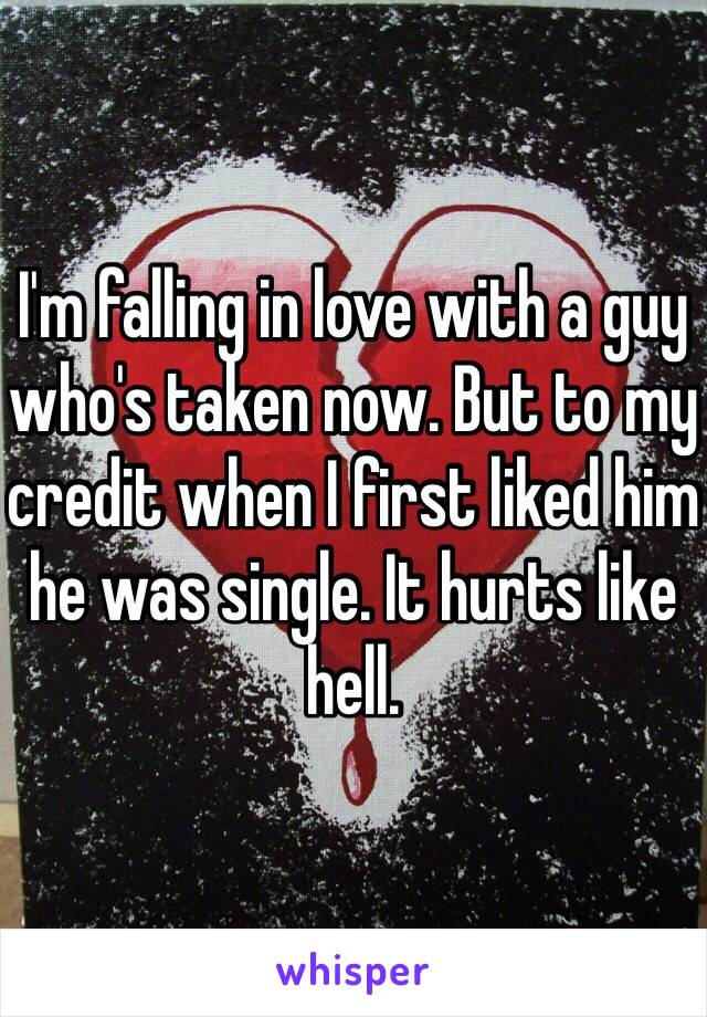I'm falling in love with a guy who's taken now. But to my credit when I first liked him he was single. It hurts like hell.