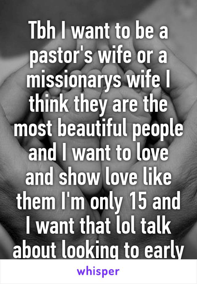 Tbh I want to be a pastor's wife or a missionarys wife I think they are the most beautiful people and I want to love and show love like them I'm only 15 and I want that lol talk about looking to early
