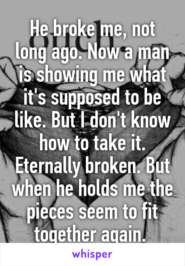 He broke me, not long ago. Now a man is showing me what it's supposed to be like. But I don't know how to take it. Eternally broken. But when he holds me the pieces seem to fit together again.