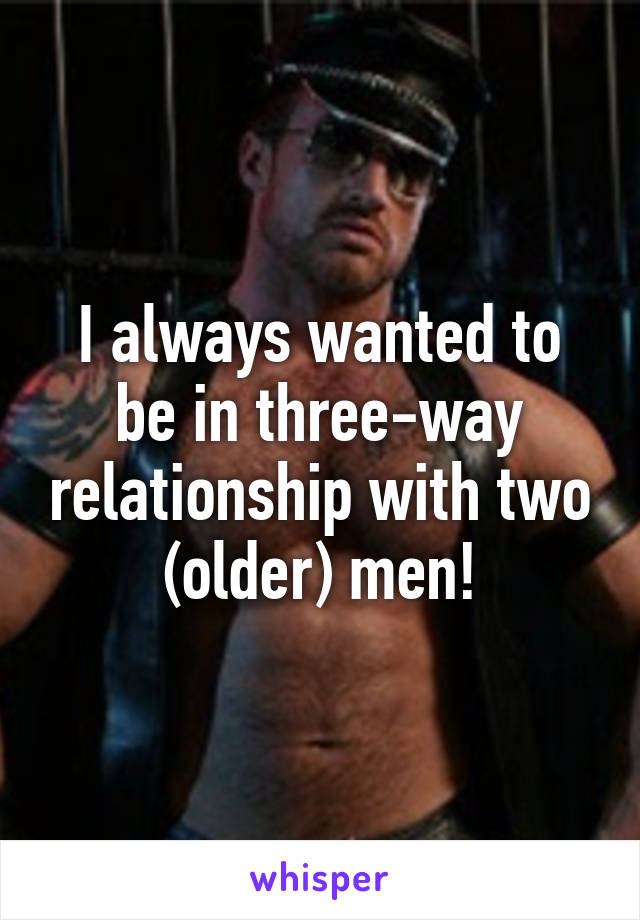 I always wanted to be in three-way relationship with two (older) men!