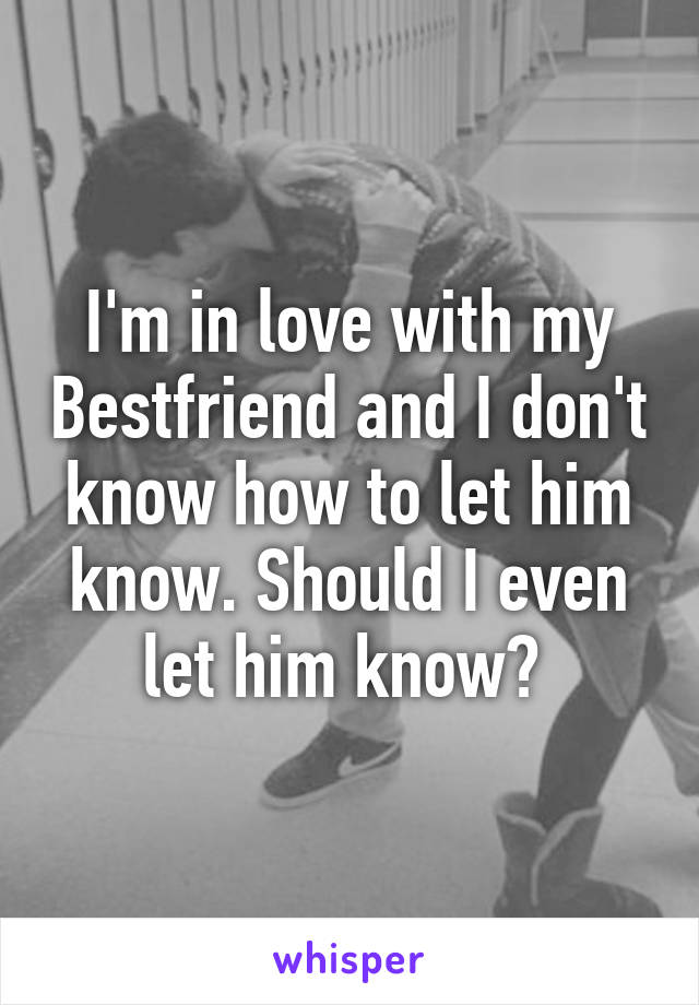 I'm in love with my Bestfriend and I don't know how to let him know. Should I even let him know?